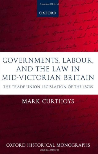 Download Governments, Labour, and the Law in Mid-Victorian Britain: The Trade Union Legislation of the 1870s (Oxford Historical Monographs) Pdf