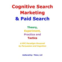 Cognitive Search Marketing & Paid Search: Theory, Experiment, Practice and Tactics: A PPC Paradigm Powered by Persuasion and Cognition