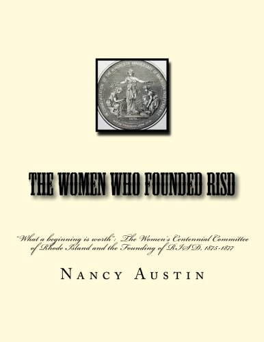 """The Women Who Founded RISD: """"What a beginning is worth"""":  The Women's Centennial Committee of Rhode Island and the Founding of RISD, 1875-1877 (The Ecology of Culture in Rhode Island) (Volume 1)"""