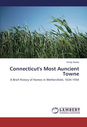 Connecticut's Most Auncient Towne: A Brief History of Homes in Wethersfield, 1634-1934