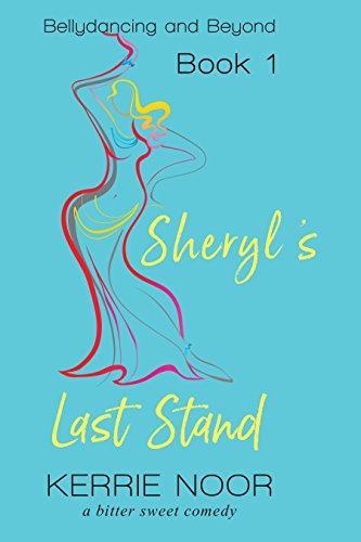 Sheryl's Last Stand: A Bitter Sweet Comedy (Bellydancing And Beyond Book 1)