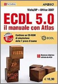 ECDL 5.0. Il manuale con Atlas. Vista-XP. Office 2007. Con CD-ROM