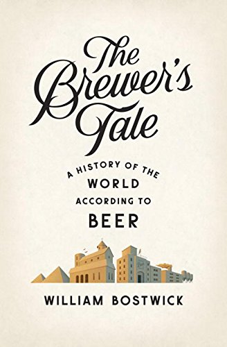 The Brewer's Tale: A History of the World According to Beer by William Bostwick