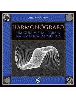Harmonógrafo. Um Guia Visual Para a Matemática da Música