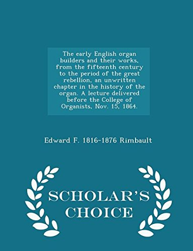 The early English organ builders and their works, from the fifteenth century to the period of the great rebellion, an unwritten chapter in the history ... Nov. 15, 1864. - Scholar's Choice Ed pdf epub