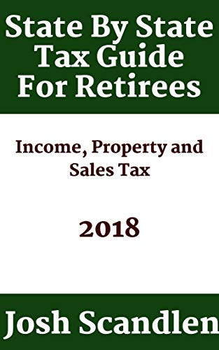 State By State Guide To Taxes For Retirees: How Does Your State Hold Up in Income, Sales and Property Tax? by [Scandlen, Josh]