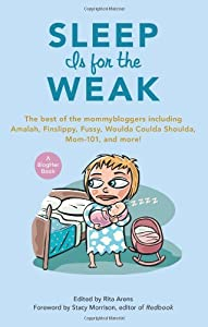Sleep Is for the Weak: The Best of the Mommybloggers Including Amalah, Finslippy, Fussy, Woulda Coulda Shoulda, Mom-101, and More! (Blogher Book)
