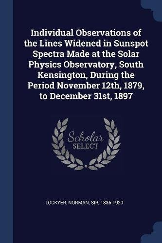 Read Online Individual Observations of the Lines Widened in Sunspot Spectra Made at the Solar Physics Observatory, South Kensington, During the Period November 12th, 1879, to December 31st, 1897 pdf epub