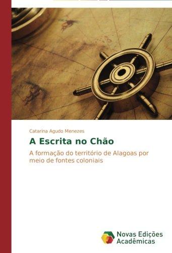 Download A Escrita no Chão: A formação do território de Alagoas por meio de fontes coloniais (Portuguese Edition) ebook