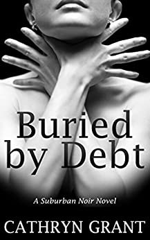 Buried By Debt (A Suburban Noir Novel) by [Grant, Cathryn]