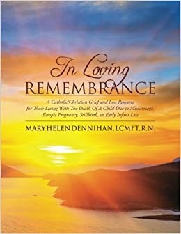 In Loving Remembrance: A Catholic/Christian Grief and Loss Resource for Those Living With The Death Of A Child Due to Miscarriage, Ectopic Pregnancy, Stillbirth, or Early Infant Loss