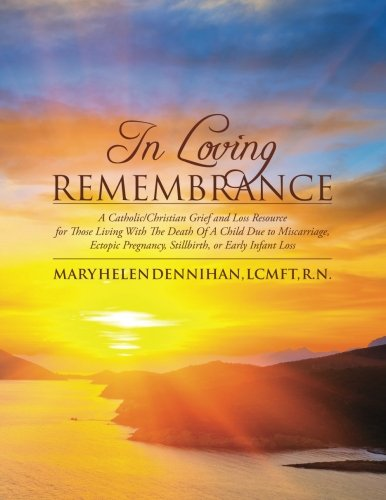 In Loving Remembrance: A Catholic/Christian Grief and Loss Resource for Those Living With The Death Of A Child Due to Miscarriage, Ectopic Pregnancy, Stillbirth, or Early Infant Loss PDF