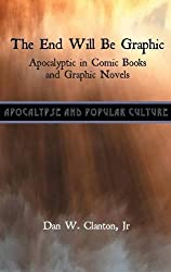 The End Will Be Graphic: Apocalyptic in Comic Books and Graphic Novels (Apocalypse and Popular Culture)