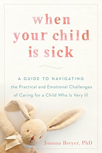 When Your Child Is Sick: A Guide to Navigating the Practical and Emotional Challenges of Caring for a Child Who Is Very Ill