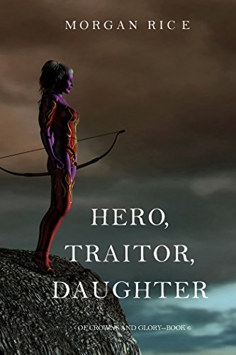 Hero, Traitor, Daughter (Of Crowns and Glory-Book 6) by Morgan Rice