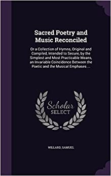 Sacred Poetry and Music Reconciled: Or a Collection of Hymns, Original and Compiled, Intended to Secure, by the Simplest and Most Practicable Means, ... the Poetic and the Musical Emphases ...