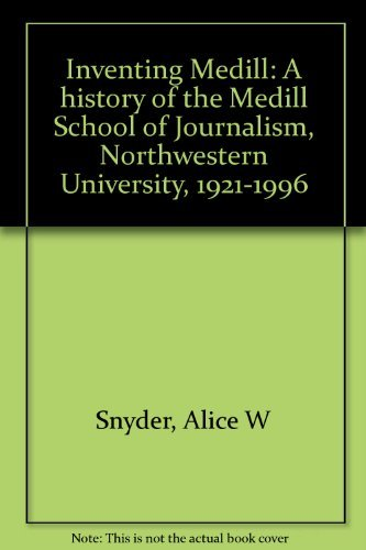 Inventing Medill: A history of the Medill School of Journalism, Northwestern University, 1921-1996