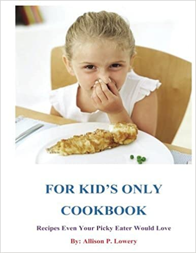 For Kid's Only Cookbook: Recipes Even Your Picky Eater Would Love by Allison P. Lowery (2013-04-02)