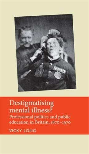 Destigmatising Mental Illness?: Professional Politics and Public Education in Britain, 1870–1970 (Disability History) by Manchester University Press