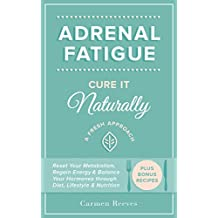 Adrenal Fatigue: Cure it Naturally - A Fresh Approach to Reset Your Metabolism, Regain Energy & Balance Hormones through Diet, Lifestyle & Nutrition (Plus Bonus Adrenal Diet Recipes)