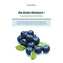 Die Alaska-Blaubeere - Lebenskraft aus dem Norden: Wie Sie die Alaska Blueberry beim Kampf gegen Diabetes, Krebs, Demenz, Darmerkrankungen und vieles andere unterstützen kann. (German Edition)