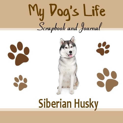My Dog's Life Scrapbook and Journal Siberian Husky: Photo Journal, Keepsake Book and Record Keeper for your dog
