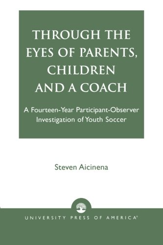 Through the Eyes of Parents, Children and a Coach: A Fourteen-Year Participant-Observer Investigation of Youth Soccer by University Press of America