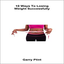 10 Ways to Losing Weight Successfully Audiobook by Garry Plint Narrated by Chris Brown