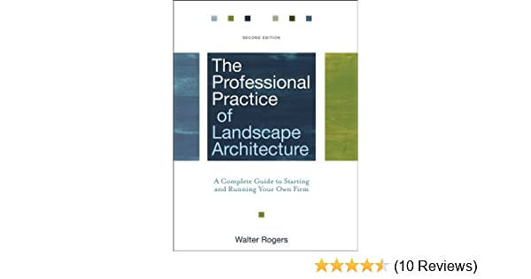 The Professional Practice Of Landscape Architecture A Complete Guide To Starting And Running Your Own Firm Kindle Edition By Rogers Walter Arts Photography Kindle Ebooks Amazon Com