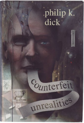 Counterfeit Unrealities (contains Ubik, A Scanner Darkly, Do Androids Dream of Electric Sheep [aka Blade Runner], The Th