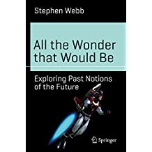 All the Wonder that Would Be: Exploring Past Notions of the Future (Science and Fiction)