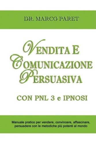 Vendita E Comunicazione Persuasiva Con Pnl 3 E Ipnosi - Corso Per Vendere, Convincere, Affascinare, Sedurre, Persuadere - Programmazione Neurolinguist (Italian Edition) by Marco Paret