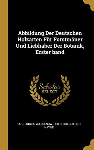 Abbildung Der Deutschen Holzarten Für Forstmäner Und Liebhaber Der Botanik, Erster Band (German Edition)