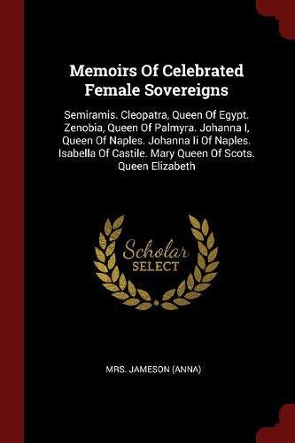 Memoirs Of Celebrated Female Sovereigns: Semiramis. Cleopatra, Queen Of Egypt. Zenobia, Queen Of Palmyra. Johanna I, Queen Of Naples. Johanna Ii Of ... Castile. Mary Queen Of Scots. Queen Elizabeth (Queen Sovereign)