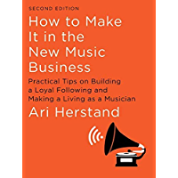 How To Make It in the New Music Business: Practical Tips on Building a Loyal Following and Making a Living as a Musician (Second Edition)