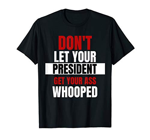 Don't Let your President Get Your Ass Whooped T-shirt Gift (Don T Let Your President T Shirt)
