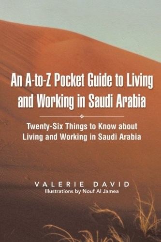 An A-to-Z Pocket Guide to Living and Working in Saudi Arabia: Twenty-Six Things to Know about Living and Working in Saudi Arabia
