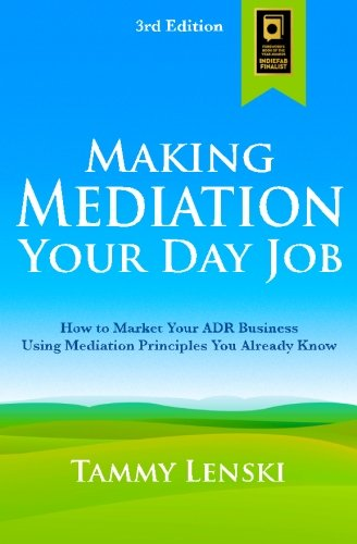Download Making Mediation Your Day Job: How to Market Your ADR Business Using Mediation Principles You Already Know pdf epub