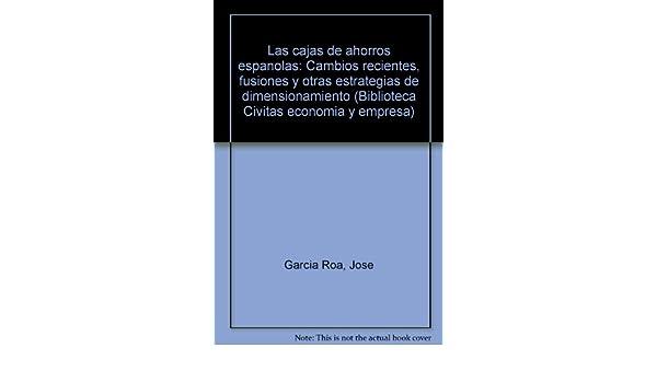 Las Cajas de Ahorros Españolas: Cambios Recientes, Fusiones y otras Estrategias de Dimensionamiento Estudios y Monografías: Amazon.es: José García Roa: ...