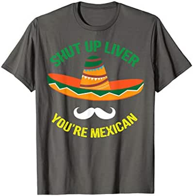 Shut Up Liver You're Mexican Shirt - Cute Alcohol Day Gift