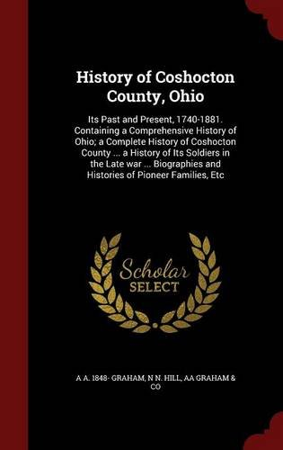 History of Coshocton County, Ohio: Its Past and Present, 1740-1881. Containing a Comprehensive History of Ohio; a Complete History of Coshocton County ... and Histories of Pioneer Families, Etc PDF