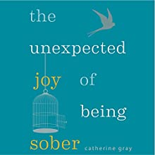 The Unexpected Joy of Being Sober: Discovering A Happy, Healthy, Wealthy Alcohol-Free Life Audiobook by Catherine Gray Narrated by Catherine Gray