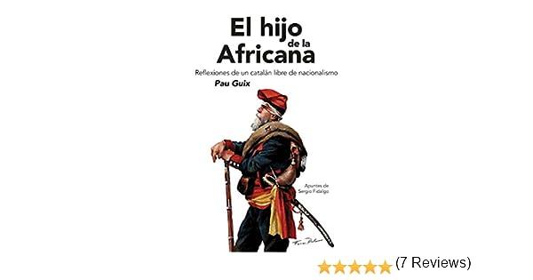 El hijo de la africana: Reflexiones de un catalán libre de nacionalismo: Amazon.es: Pau Pérez, Guix, Fidalgo Piña, Sergio: Libros