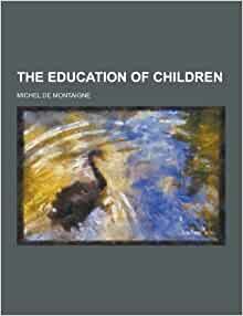 the dynamics of the education of children by montaigne Get this from a library montaigne, the education of children [michel de montaigne.