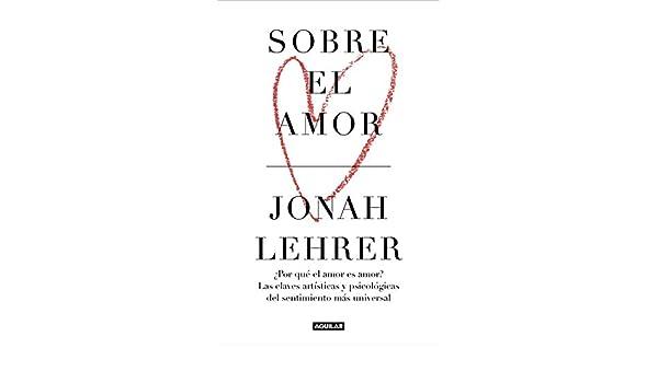 Sobre el amor: ¿Por qué el amor es amor? Las claves artísticas y psicológicas del sentimiento más universal (Spanish Edition) - Kindle edition by Jonah ...