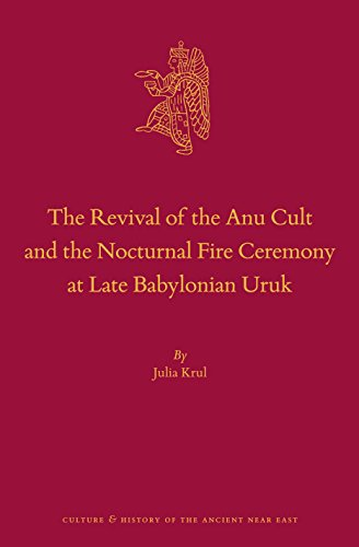 The Revival of the Anu Cult and the Nocturnal Fire Ceremony at Late Babylonian Uruk (Culture and History of the Ancient Near East)