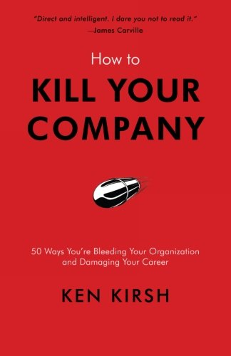 How to Kill Your Company: 50 Ways You're Bleeding Your Organization and Damaging Your Career