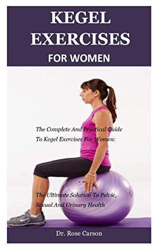 Kegel Exercise For Women: The Complete And Practical Guide To Kegel Exercises For Women: The Ultimate Solution To Pelvic, Sexual And Urinary Health