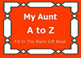 My Aunt A to Z Fill In The Blank Gift Book (A to Z Gift Books) (Volume 22)
