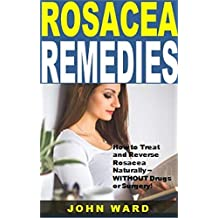 Rosacea Remedies: How to Treat and Reverse Rosacea Naturally -- WITHOUT Drugs or Surgery!